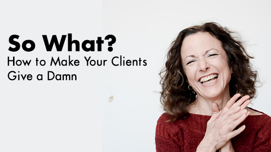 """So What?"" Or How to Get Your Clients to Give a Damn"