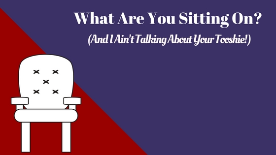 What Are You Sitting On? (And I'm Not Talking About Your Tooshie!)