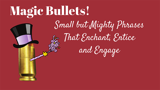 Magic Bullets: Small but Mighty Phrases That Enchant, Entice and Engage