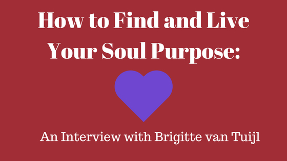 How to Find & Live Your Soul Purpose: An Interview with Brigitte van Tuijl
