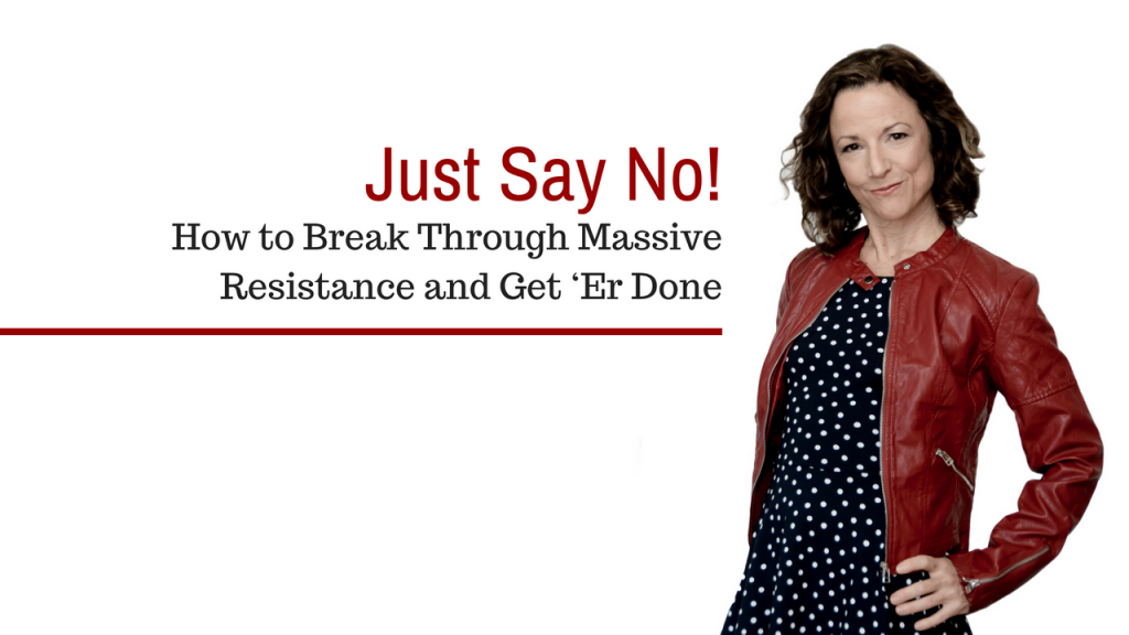 Just Say No! How to Break Through Massive Resistance and Get 'Er Done